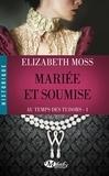 Elizabeth Moss - Au temps des Tudors Tome 1 : Mariée et soumise.