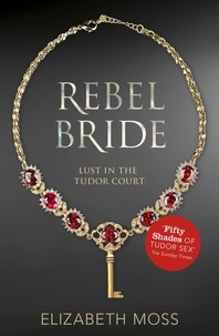 Elizabeth Moss - Rebel Bride (Lust in the Tudor court - Book Two).