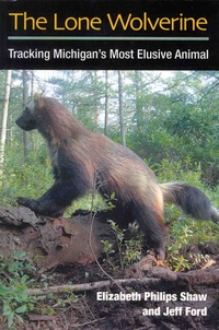 Elizabeth Philips Shaw et Jeff Ford - The Lone Wolverine - Tracking Michigan's Most Elusive Animal.