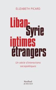 Elizabeth Picard - Liban-Syrie, intimes étrangers - Un siècle d'interactions sociopolitiques.