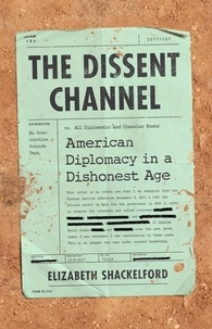 Elizabeth Shackelford - The Dissent Channel - American Diplomacy in a Dishonest Age.