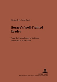 """Elizabeth Sutherland - Horace's Well-Trained Reader - Toward a Methodology of Audience Participation in the Odes""""."""