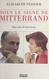 Elizabeth Teissier - Sous le signe de Mitterrand - Sept ans d'entretiens.