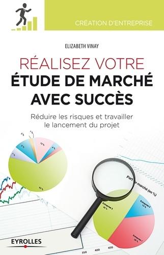 Elizabeth Vinay - Réaliser votre étude de marché avec succès - Réduire les risques et travailler le lancement du projet.