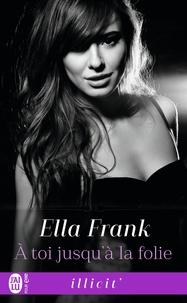 Ella Frank - A toi jusqu'à la folie.