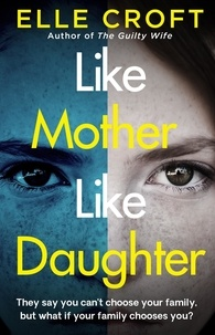 Elle Croft - Like Mother, Like Daughter - A gripping and twisty psychological thriller exploring who your family really are.