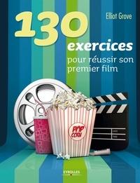 130 exercices pour réussir son premier film - Elliot Grove |