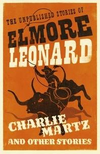 Elmore Leonard - Charlie Martz and Other Stories - The Unpublished Stories of Elmore Leonard.