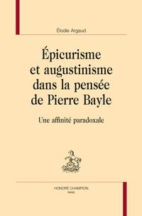 Elodie Argaud - Epicurisme et augustinisme dans la pensée de Pierre Bayle - Une affinité paradoxale.