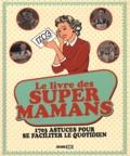Elodie Baunard et Sonia de Sousa - Le livre des super mamans - 1703 astuces pour se faciliter le quotidien.