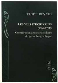 Elodie Bénard - Les vies d'écrivains (1550-1750) - Contribution à une archéologie du genre biographique.