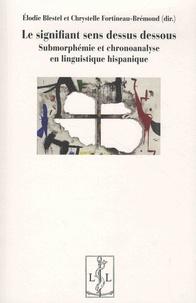 Elodie Blestel et Chrystelle Fortineau-Brémond - Le signifiant sens dessus dessous - Submorphémie et chronoanalyse en linguistique hispanique.