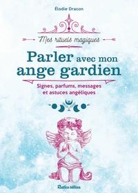 Elodie Dracon - Parler avec mon ange gardien - Signes, parfums, messages et astuces angéliques.