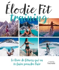 Elodie Fit - Elodie fit training - Le livre de fitness qui va te faire prendre l'air.