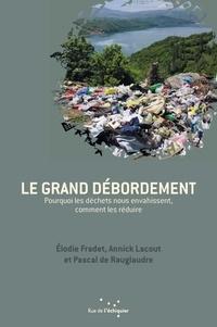 Elodie Fradet et Annick Lacout - Le grand débordement - Pourquoi les déchets nous envahissent, comment les réduire.