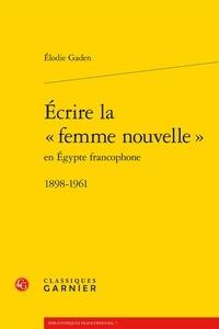 """Elodie Gaden - Ecrire la """"femme nouvelle"""" en Egypte francophone (1898-1961)."""