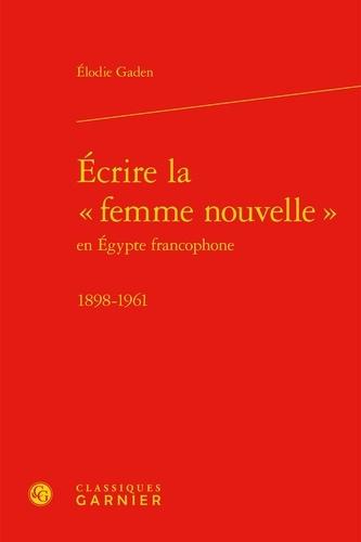 """Ecrire la """"femme nouvelle"""" en Egypte francophone (1898-1961)"""