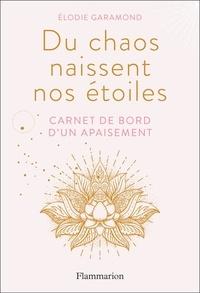Elodie Garamond - Du chaos naissent nos étoiles - Carnet de bord d'un apaisement.