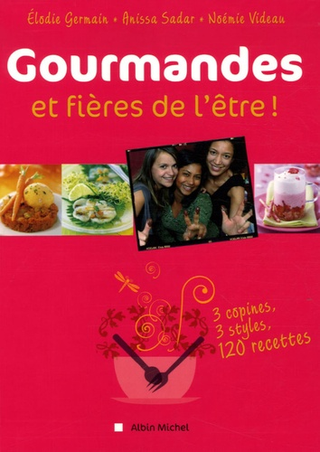 Elodie Germain et Anissa Sadar - Gourmandes et fieres de l'être ! - 3 copines, 3 styles, 120 recettes.