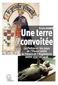 Elodie Giard - Une terre convoitée - Le Poitou et les pays de l'Ouest entre la France et l'Angleterre, entre 1337-1416.