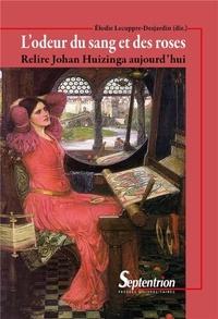 Elodie Lecuppre-Desjardin - L'odeur du sang et des roses - Relire Johan Huizinga aujourd'hui.
