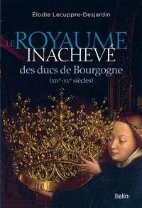 Elodie Lecuppre-Desjardin - Le Royaume inachevé des ducs de Bourgogne (XIVe-XVe siècles).