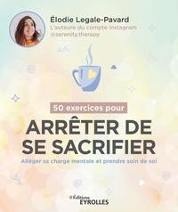 Elodie Legale-Pavard - 50 exercices pour arrêter de se sacrifier - Alléger sa charge mentale et prendre soin de soi.
