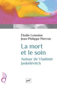 Elodie Lemoine et Jean-Philippe Pierron - La mort et le soin - Autour de Vladimir Jankélévitch.