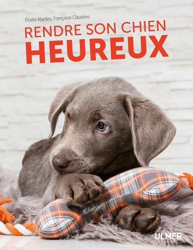 Elodie Martins et Françoise Claustres - Rendre son chien heureux.