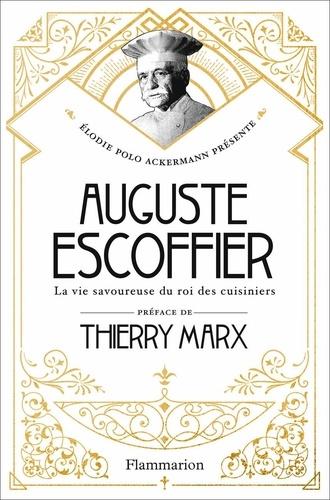 Elodie Polo Ackermann - Auguste Escoffier - La vie savoureuse du roi des cuisiniers.