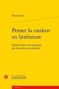 Elodie Ripoll - Penser la couleur en littérature - Explorations romanesques des Lumières au réalisme.