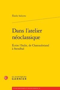 Elodie Saliceto - Dans l'atelier néoclassique - Ecrire l'Italie, de Chateaubriand à Stendhal.