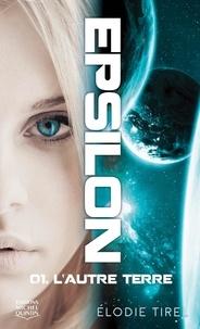 Elodie Tirel - Epsilon  : Epsilon 1 - L'autre Terre.