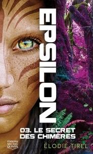 Elodie Tirel - Epsilon Tome 3 : Le secret des chimères.