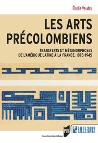 Elodie Vaudry - Les arts précolombiens - Transferts et métamophoses de l'Amérique latine à la France, 1875-1945.