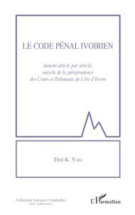 Eloi K. Yao - Le code pénal ivoirien - Annoté article par article, enrichi de la jurisprudence des Cours et tribunaux de Côte d'Ivoire.