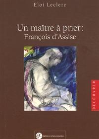 Eloi Leclerc - Un maître à prier : François d'Assise.
