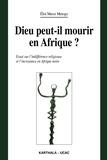 Eloi Messi Metogo - Dieu peut-il mourir en Afrique ? - Essai sur l'indifférence religieuse et l'incroyance en Afrique noire.