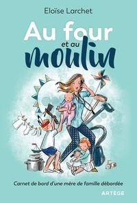 Eloïse Larchet - Au four et au moulin - Carnet de bord d'une mère de famille débordée.