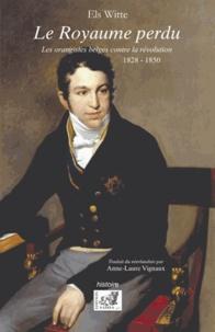 Els Witte - Le Royaume perdu - Les orangistes belges contre la révolution (1828-1850).
