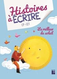 Elsa Bouteville et Leïla Brient - Histoires à écrire CP-CE1 - Le veilleur de soleil. 1 Cédérom