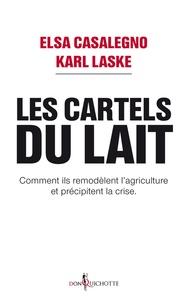 Elsa Casalegno et Karl Laske - Les cartels du lait - Comment ils remodèlent l'agriculture et précipitent la crise.