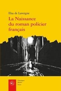 Elsa de Lavergne - La naissance du roman policier français - Du Second Empire à la Première Guerre mondiale.