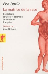 Elsa Dorlin - La matrice de la race - Généalogie sexuelle et coloniale de la Nation française.