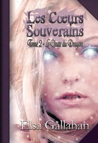 Elsa Gallahan - Les Cœurs Souverains Tome 2 - La Chute du Dragon.