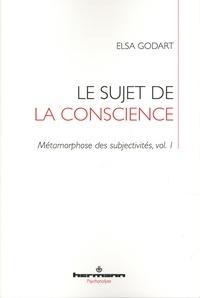 Elsa Godart - Métamorphose des subjectivités Tome 1 : Le sujet de la conscience.