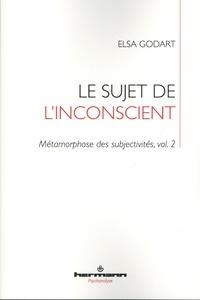 Elsa Godart - Métamorphose des subjectivités Tome 2 : Le sujet de l'inconscient.
