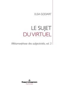 Elsa Godart - Métamorphose des subjectivités - Tome 3, Le sujet du virtuel.