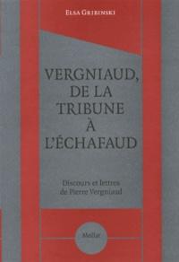 Elsa Gribinski - Vergniaud, de la tribune à l'échafaud - Discours et lettres de Pierre Vergniaud.