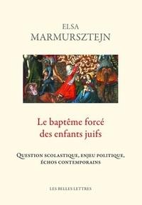 Elsa Marmursztejn - Le baptême forcé des enfants juifs - Question scholastique, enjeu politique, échos contemporains.